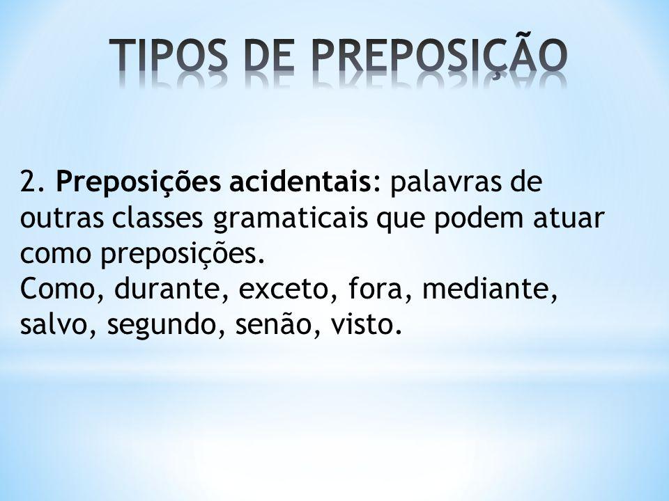 2. Preposições acidentais: palavras de outras classes gramaticais que podem atuar como preposições. Como, durante, exceto, fora, mediante, salvo, segu