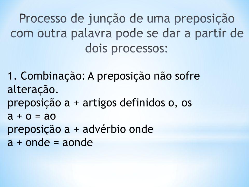 1. Combinação: A preposição não sofre alteração. preposição a + artigos definidos o, os a + o = ao preposição a + advérbio onde a + onde = aonde