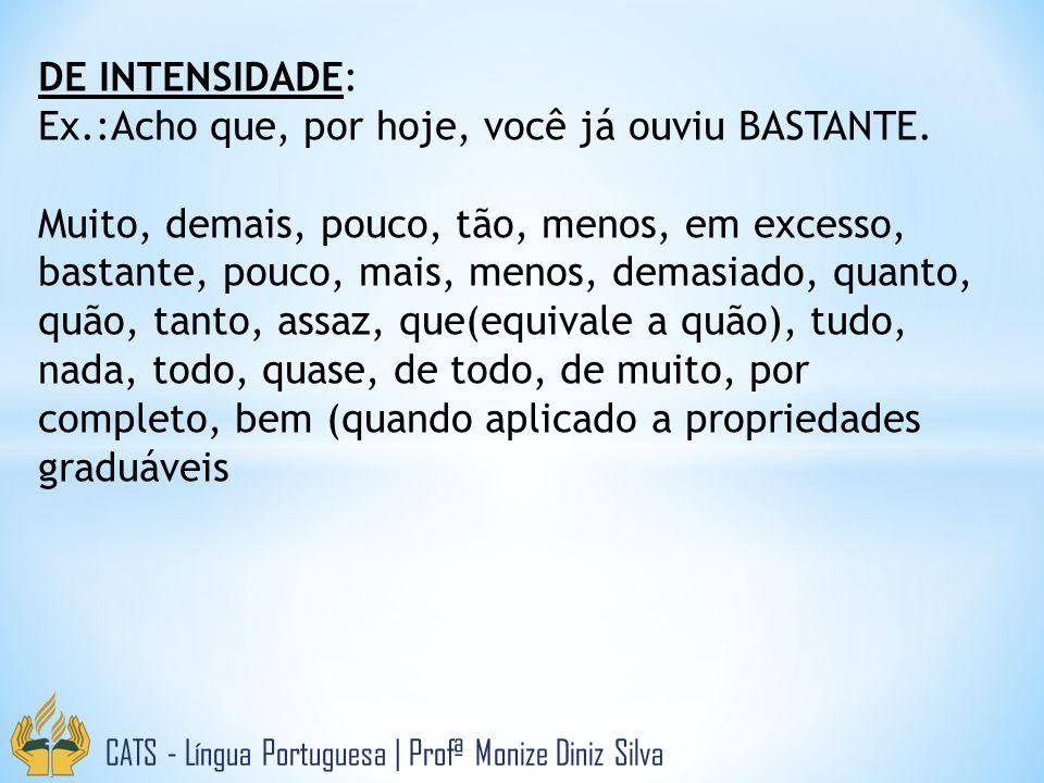 CATS - Língua Portuguesa | Profª Monize Diniz Silva DE INTENSIDADE: Ex.:Acho que, por hoje, você já ouviu BASTANTE. Muito, demais, pouco, tão, menos,