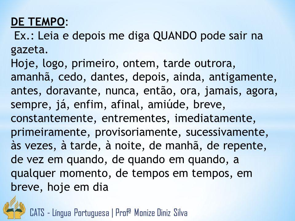 CATS - Língua Portuguesa | Profª Monize Diniz Silva DE TEMPO: Ex.: Leia e depois me diga QUANDO pode sair na gazeta. Hoje, logo, primeiro, ontem, tard