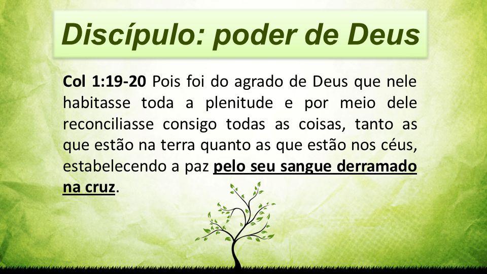 Discípulo: poder de Deus Col 1:19-20 Pois foi do agrado de Deus que nele habitasse toda a plenitude e por meio dele reconciliasse consigo todas as coi
