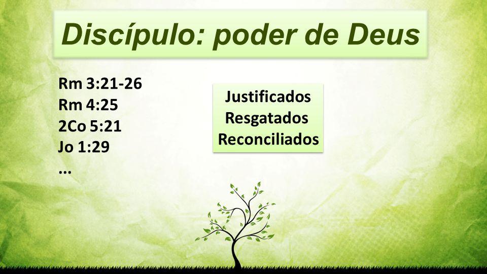 Discípulo: poder de Deus Rm 3:21-26 Rm 4:25 2Co 5:21 Jo 1:29... Justificados Resgatados Reconciliados Justificados Resgatados Reconciliados