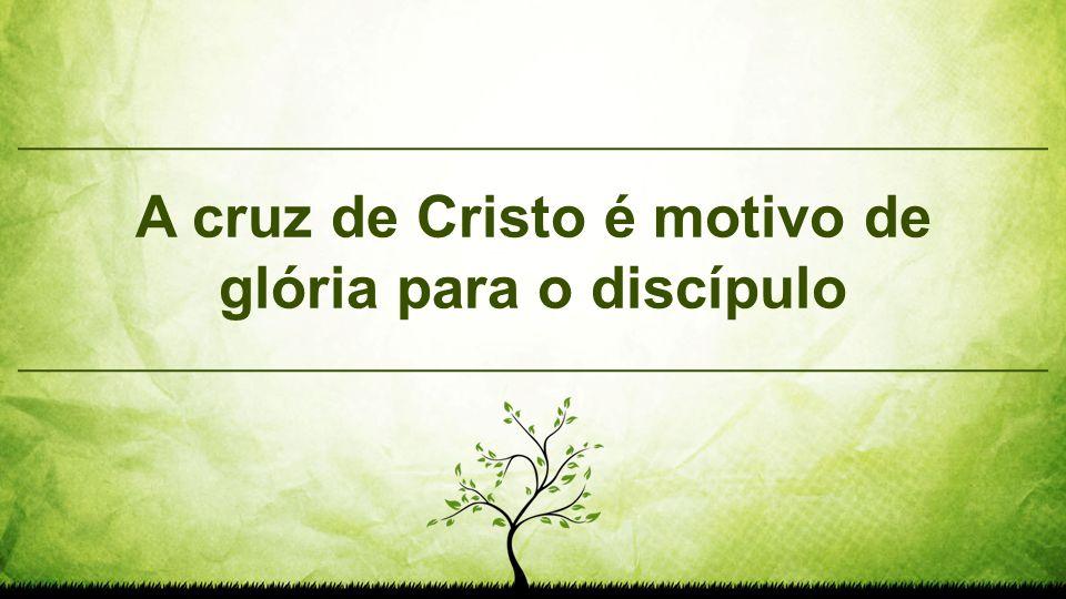 A cruz de Cristo é motivo de glória para o discípulo