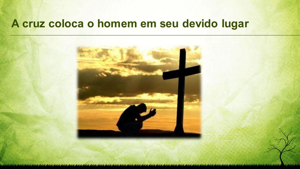 A cruz coloca o homem em seu devido lugar