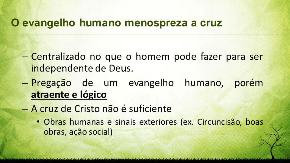 O evangelho humano menospreza a cruz – Centralizado no que o homem pode fazer para ser independente de Deus. – Pregação de um evangelho humano, porém