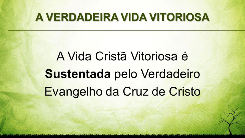 A VERDADEIRA VIDA VITORIOSA A Vida Cristã Vitoriosa é Sustentada pelo Verdadeiro Evangelho da Cruz de Cristo