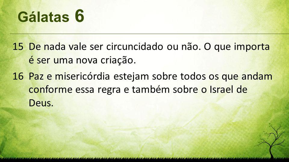 Gálatas 6 15De nada vale ser circuncidado ou não. O que importa é ser uma nova criação. 16Paz e misericórdia estejam sobre todos os que andam conforme