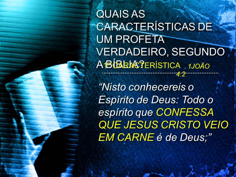 Nisto conhecereis o Espírito de Deus: Todo o espírito que CONFESSA QUE JESUS CRISTO VEIO EM CARNE é de Deus; QUAIS AS CARACTERÍSTICAS DE UM PROFETA VE