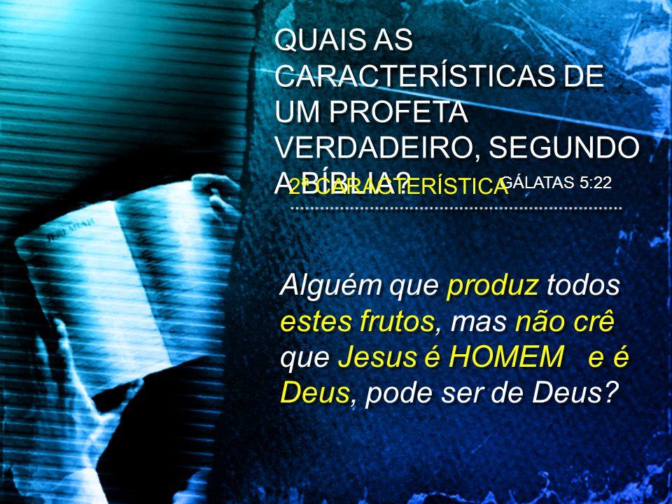 Alguém que produz todos estes frutos, mas não crê que Jesus é HOMEM e é Deus, pode ser de Deus? QUAIS AS CARACTERÍSTICAS DE UM PROFETA VERDADEIRO, SEG