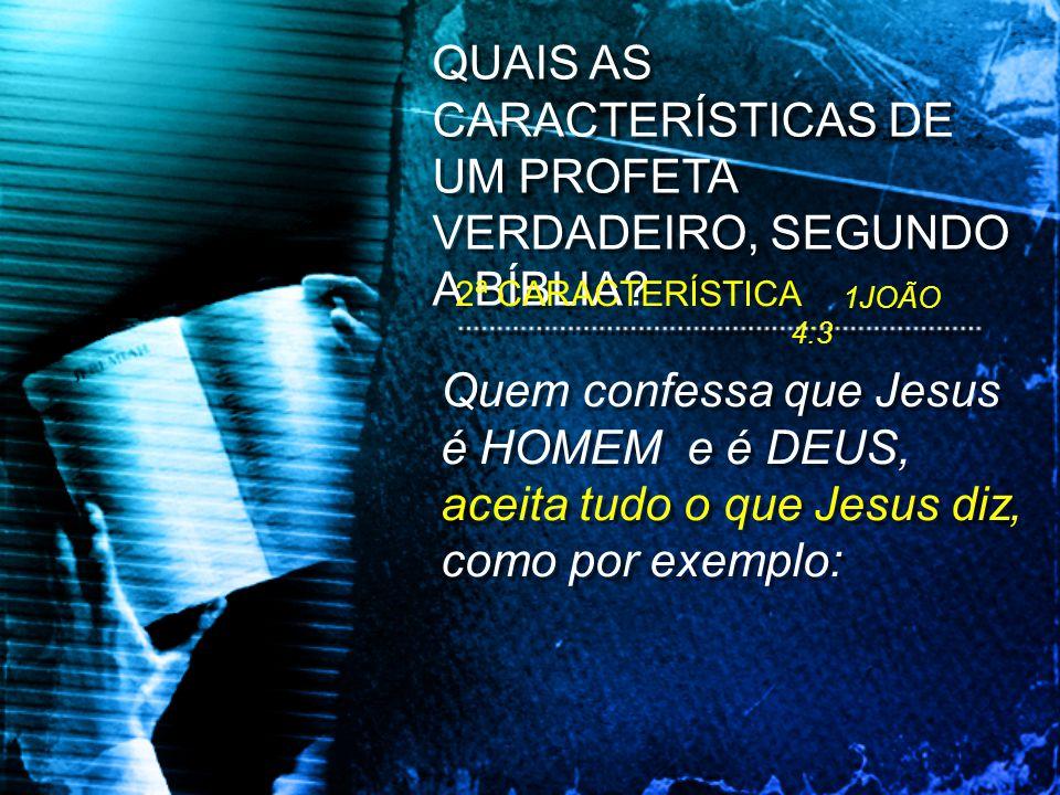 Quem confessa que Jesus é HOMEM e é DEUS, aceita tudo o que Jesus diz, como por exemplo: QUAIS AS CARACTERÍSTICAS DE UM PROFETA VERDADEIRO, SEGUNDO A