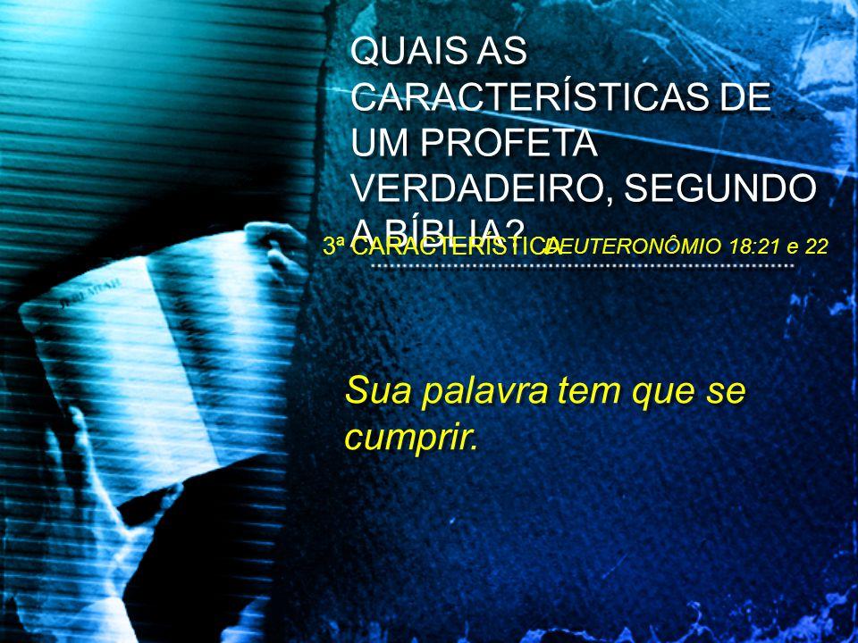 Sua palavra tem que se cumprir. QUAIS AS CARACTERÍSTICAS DE UM PROFETA VERDADEIRO, SEGUNDO A BÍBLIA? DEUTERONÔMIO 18:21 e 22 3ª CARACTERÍSTICA