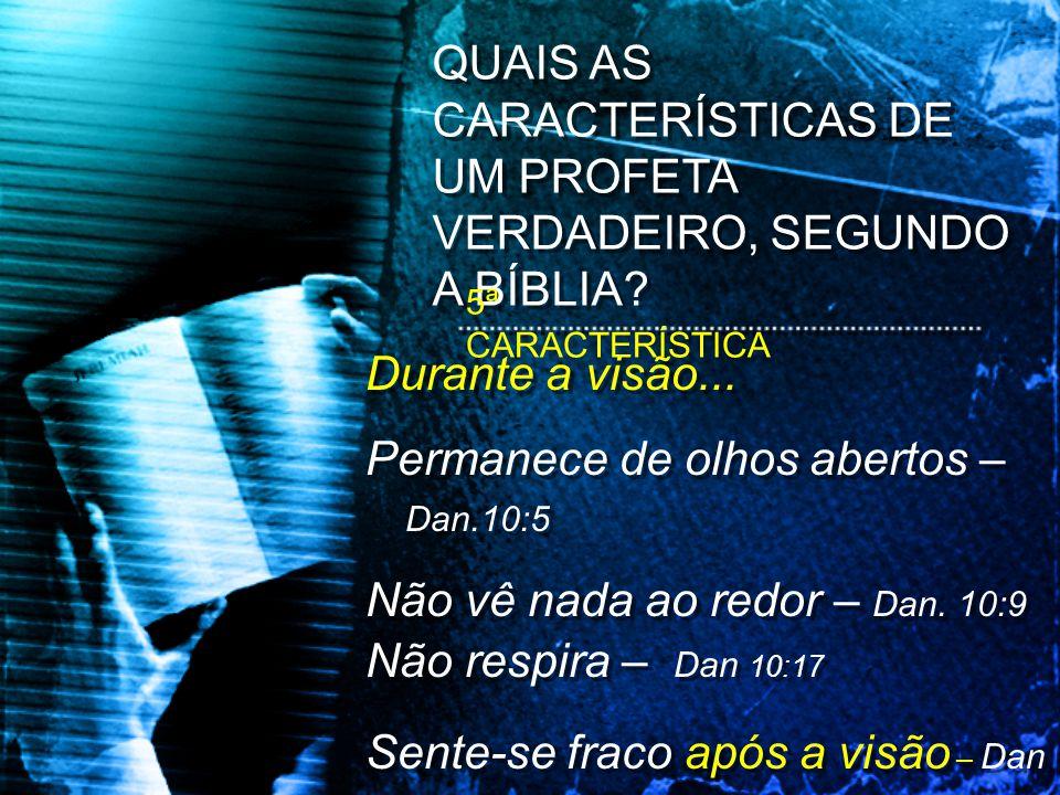 Durante a visão... Permanece de olhos abertos – Dan.10:5 Não vê nada ao redor – Dan. 10:9 Não respira – Dan 10:17 Sente-se fraco após a visão – Dan 10