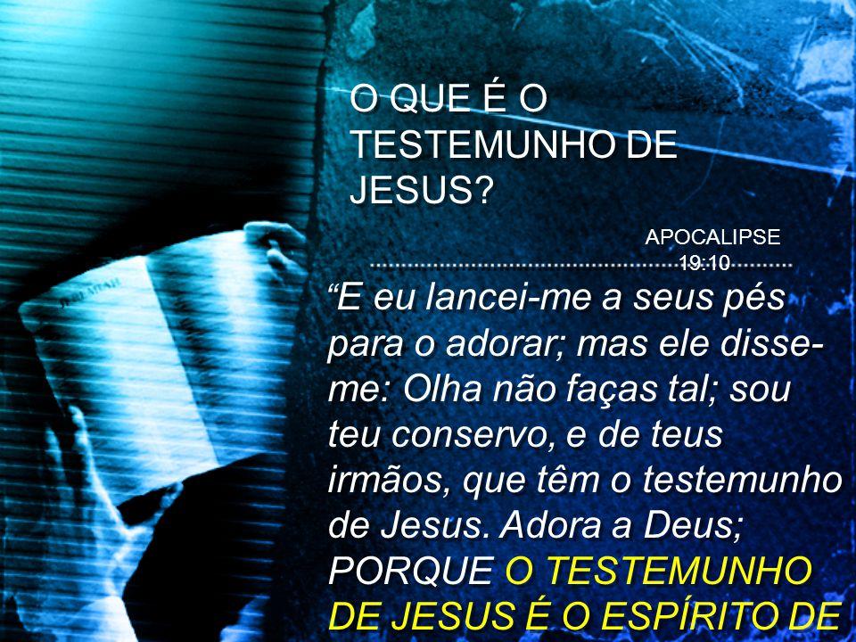 O QUE É O TESTEMUNHO DE JESUS? E eu lancei-me a seus pés para o adorar; mas ele disse- me: Olha não faças tal; sou teu conservo, e de teus irmãos, que
