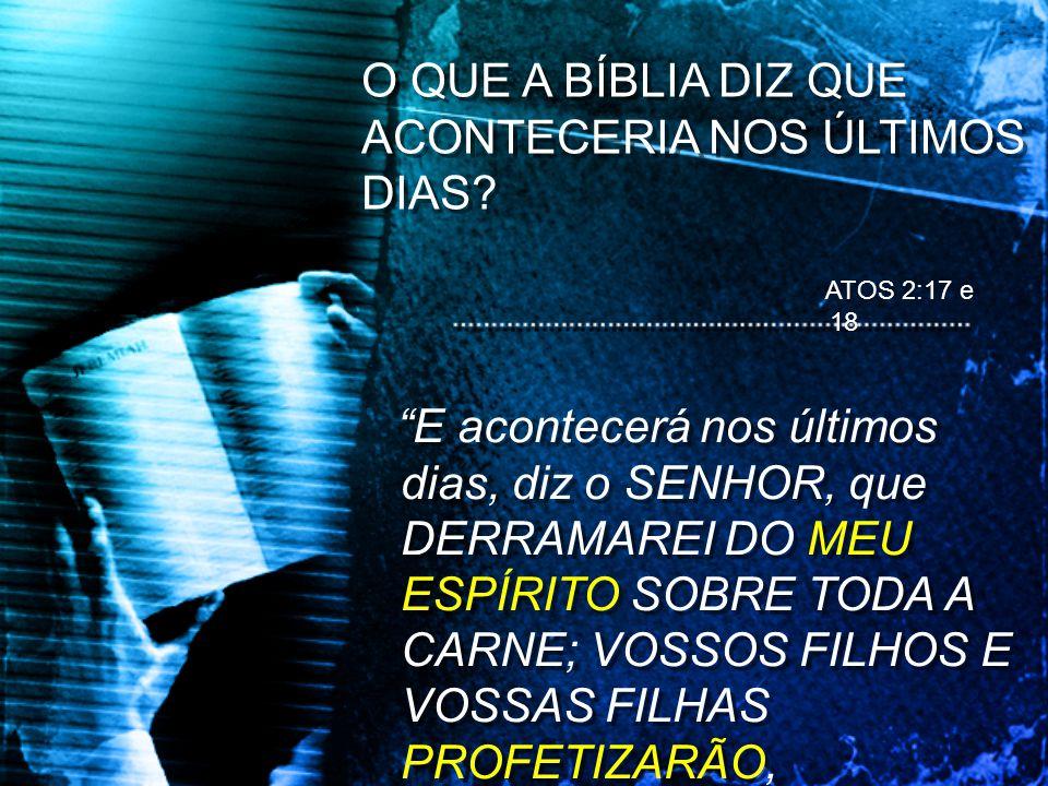 O QUE A BÍBLIA DIZ QUE ACONTECERIA NOS ÚLTIMOS DIAS? E acontecerá nos últimos dias, diz o SENHOR, que DERRAMAREI DO MEU ESPÍRITO SOBRE TODA A CARNE; V