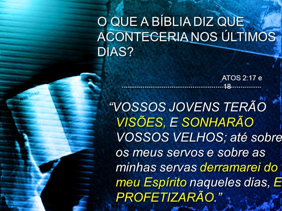 O QUE A BÍBLIA DIZ QUE ACONTECERIA NOS ÚLTIMOS DIAS? VOSSOS JOVENS TERÃO VISÕES, E SONHARÃO VOSSOS VELHOS; até sobre os meus servos e sobre as minhas