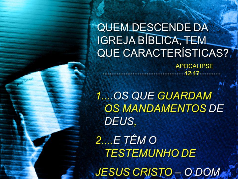 QUEM DESCENDE DA IGREJA BÍBLICA, TEM QUE CARACTERÍSTICAS? 1....OS QUE GUARDAM OS MANDAMENTOS DE DEUS, 2....E TÊM O TESTEMUNHO DE JESUS CRISTO – O DOM