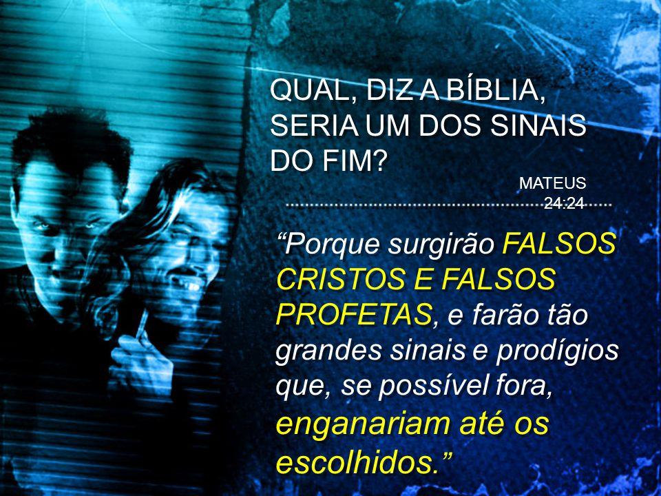 MATEUS 24:24 Porque surgirão FALSOS CRISTOS E FALSOS PROFETAS, e farão tão grandes sinais e prodígios que, se possível fora, enganariam até os escolhi