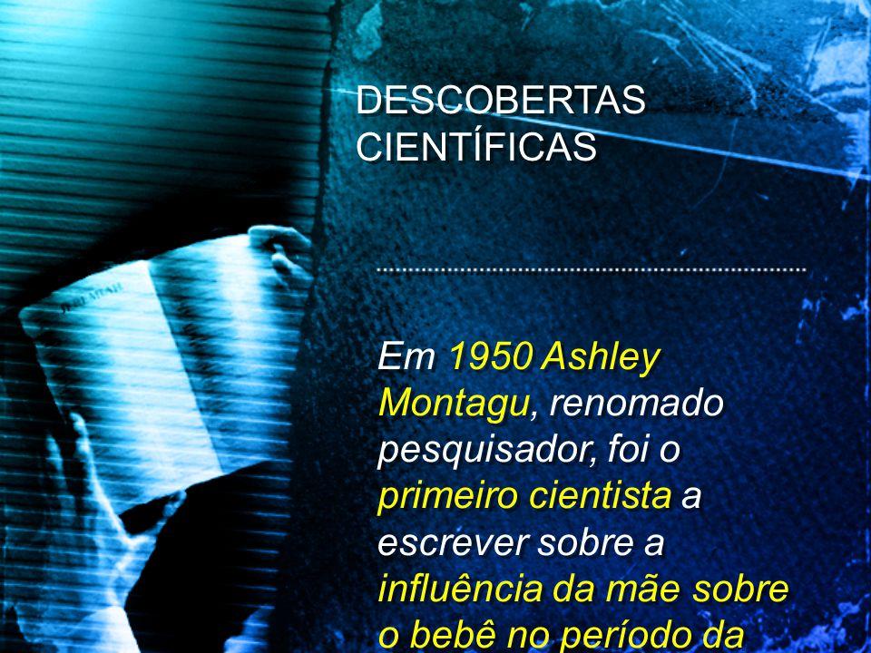 Em 1950 Ashley Montagu, renomado pesquisador, foi o primeiro cientista a escrever sobre a influência da mãe sobre o bebê no período da gestação. Em 19