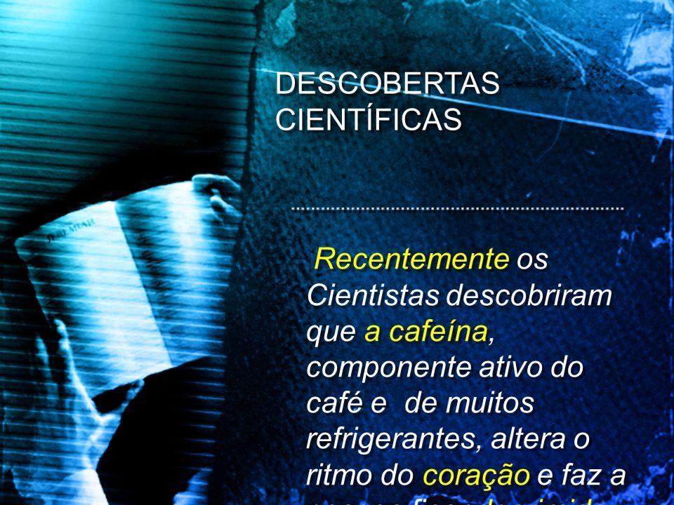 Recentemente os Cientistas descobriram que a cafeína, componente ativo do café e de muitos refrigerantes, altera o ritmo do coração e faz a pessoa fic