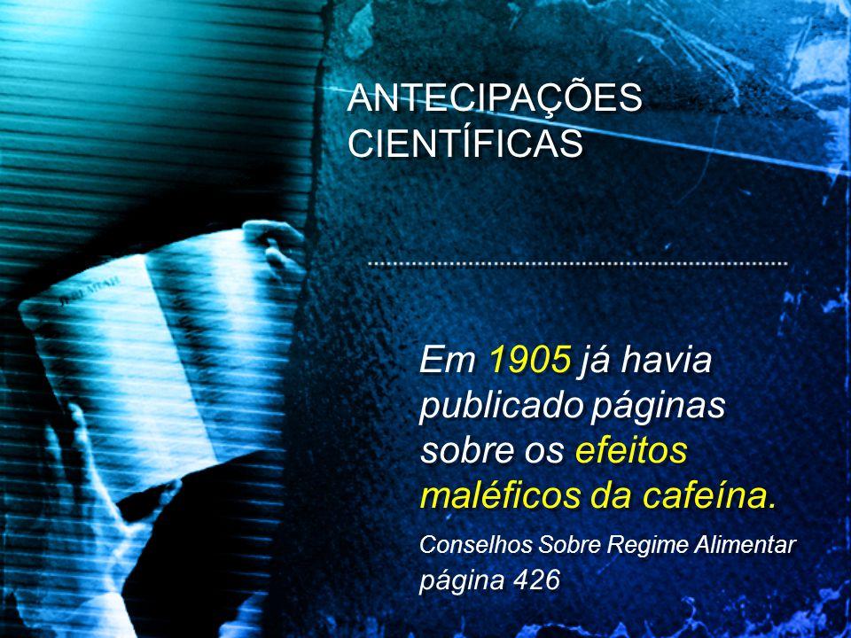 Em 1905 já havia publicado páginas sobre os efeitos maléficos da cafeína. Conselhos Sobre Regime Alimentar página 426 Em 1905 já havia publicado págin
