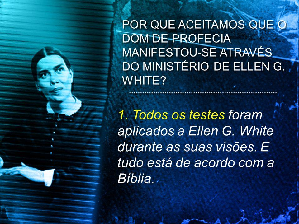 POR QUE ACEITAMOS QUE O DOM DE PROFECIA MANIFESTOU-SE ATRAVÉS DO MINISTÉRIO DE ELLEN G. WHITE? 1. Todos os testes foram aplicados a Ellen G. White dur