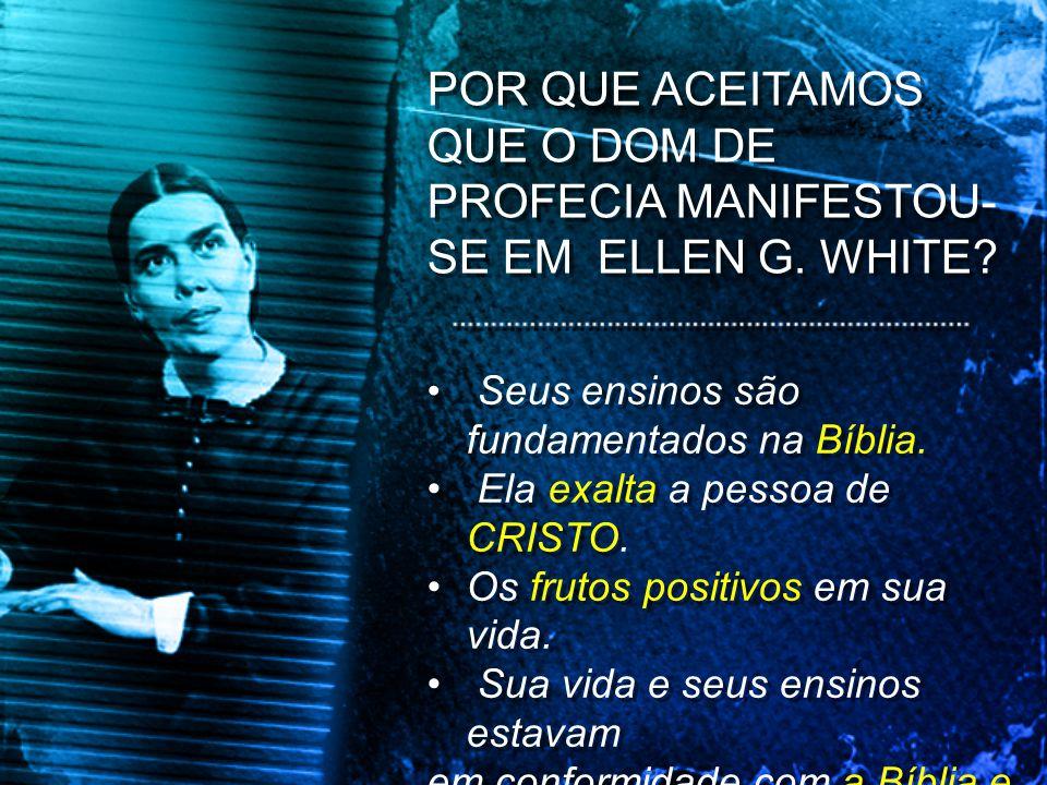 POR QUE ACEITAMOS QUE O DOM DE PROFECIA MANIFESTOU- SE EM ELLEN G. WHITE? Seus ensinos são fundamentados na Bíblia. Ela exalta a pessoa de CRISTO. Os