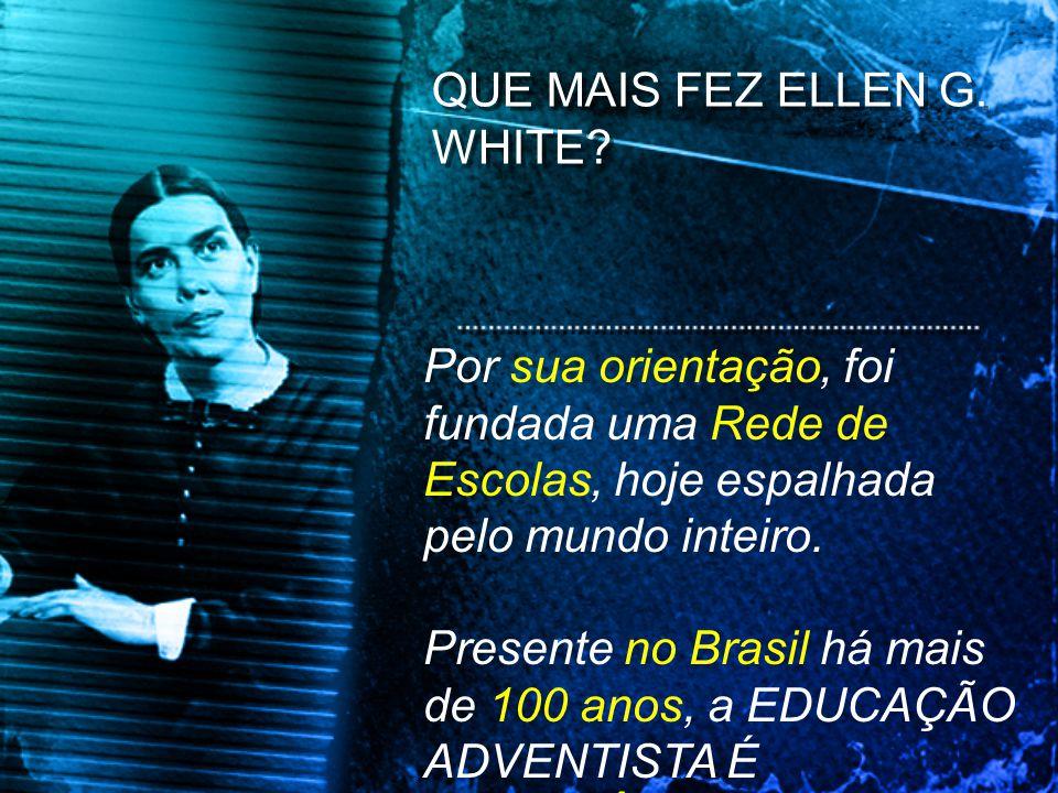 QUE MAIS FEZ ELLEN G. WHITE? Por sua orientação, foi fundada uma Rede de Escolas, hoje espalhada pelo mundo inteiro. Presente no Brasil há mais de 100