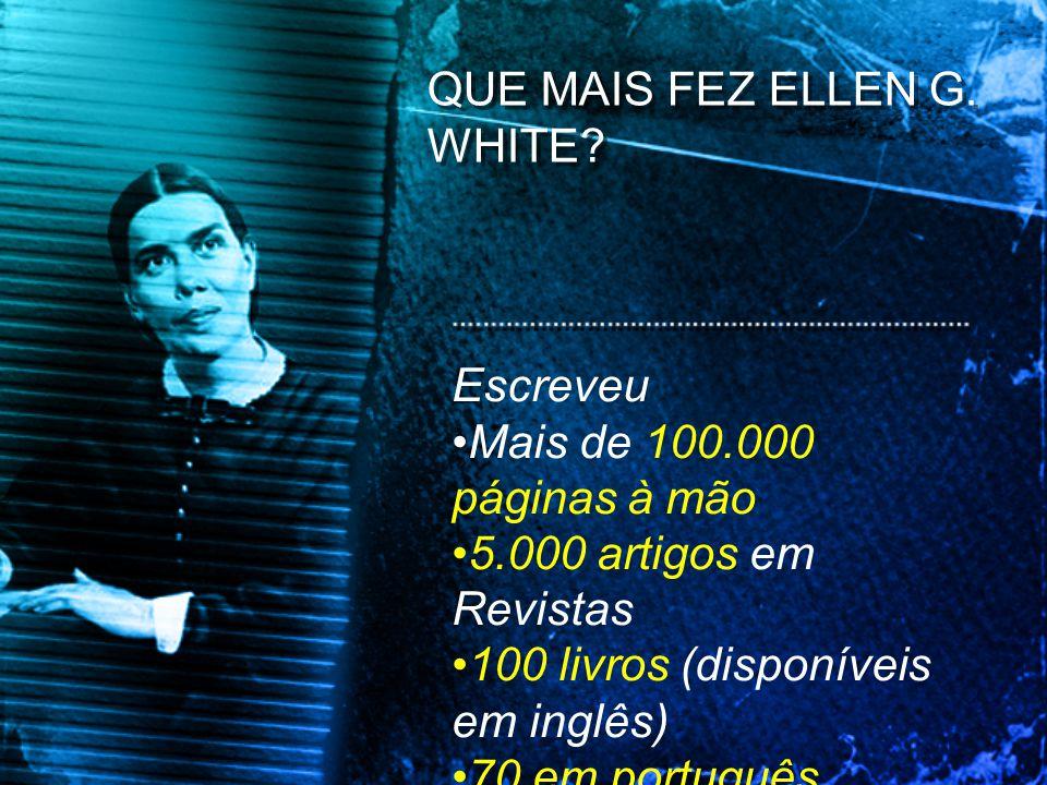 Escreveu Mais de 100.000 páginas à mão 5.000 artigos em Revistas 100 livros (disponíveis em inglês) 70 em português QUE MAIS FEZ ELLEN G. WHITE?