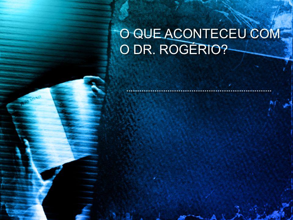 O QUE ACONTECEU COM O DR. ROGÉRIO?