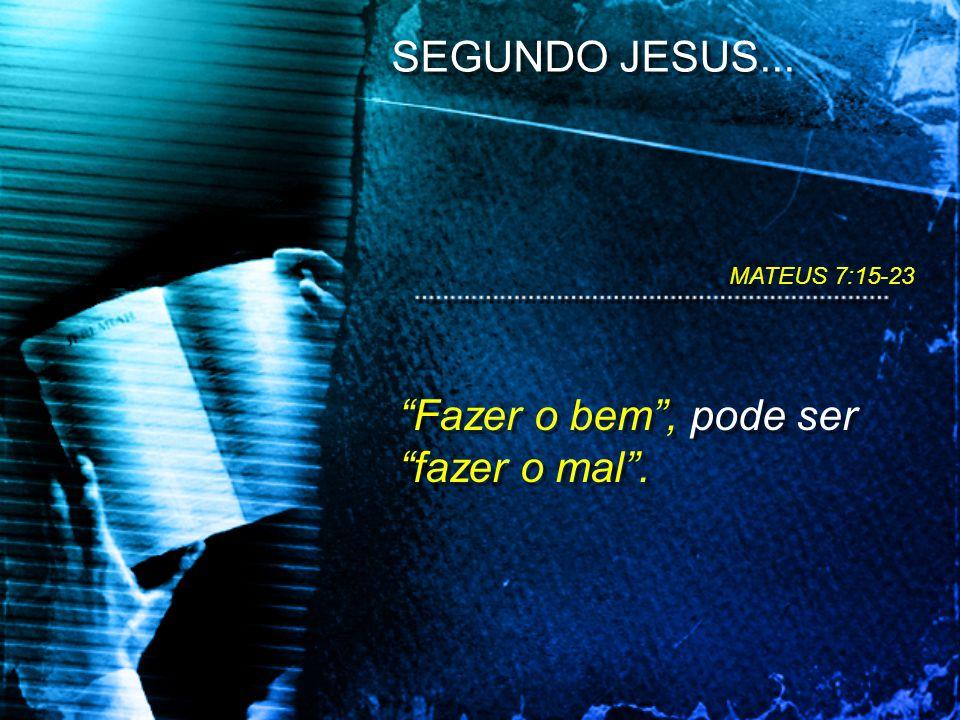 Fazer o bem, pode ser fazer o mal. SEGUNDO JESUS... MATEUS 7:15-23