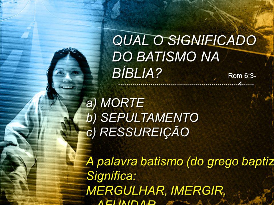 QUAL O SIGNIFICADO DO BATISMO NA BÍBLIA? a) MORTE b) SEPULTAMENTO c) RESSUREIÇÃO A palavra batismo (do grego baptizo) Significa: MERGULHAR, IMERGIR, A