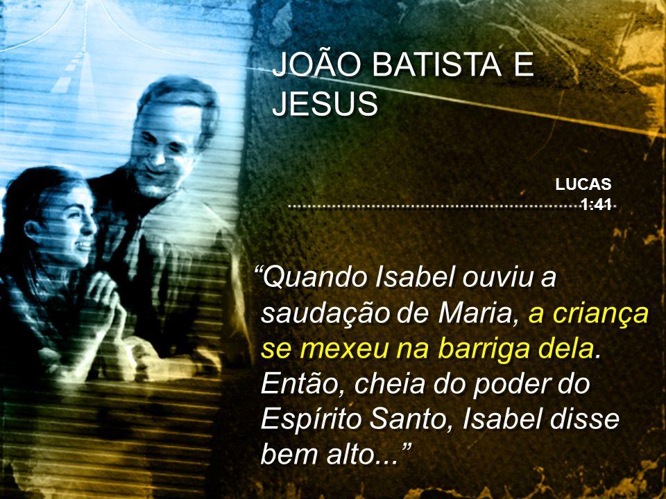 JOÃO BATISTA E JESUS Quando Isabel ouviu a saudação de Maria, a criança se mexeu na barriga dela. Então, cheia do poder do Espírito Santo, Isabel diss