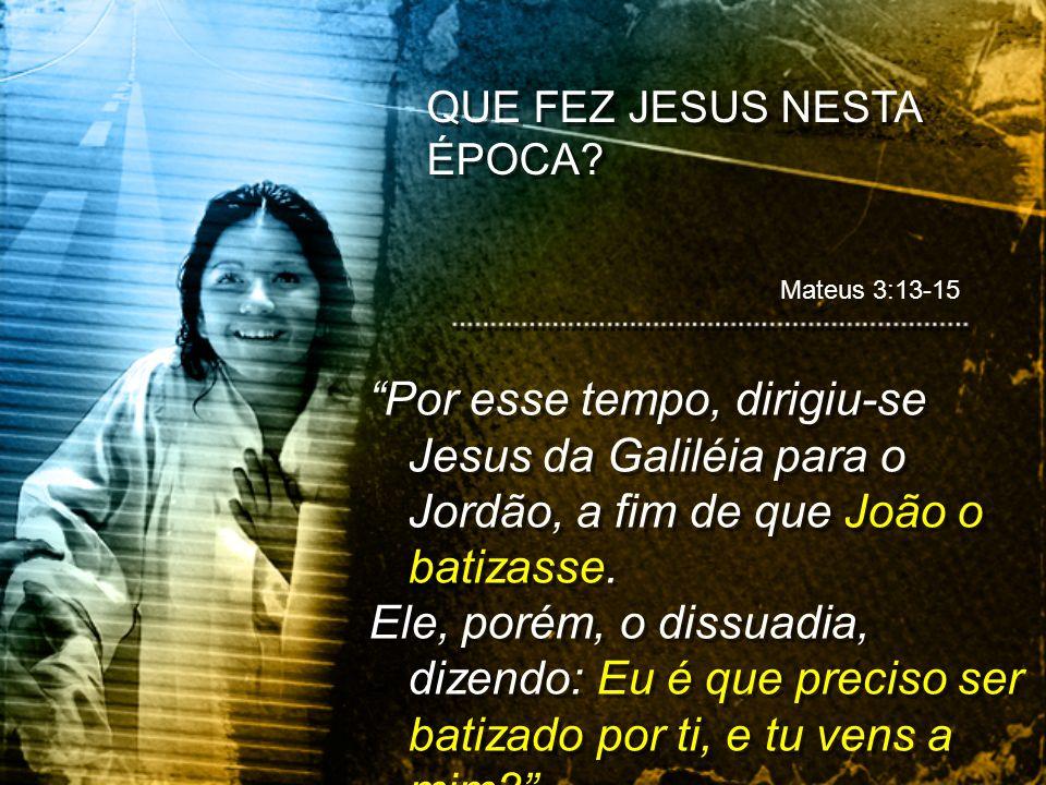 Por esse tempo, dirigiu-se Jesus da Galiléia para o Jordão, a fim de que João o batizasse. Ele, porém, o dissuadia, dizendo: Eu é que preciso ser bati