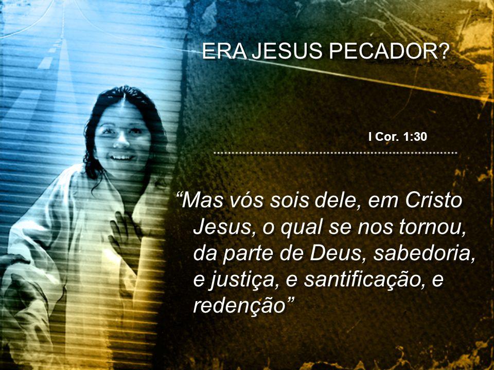 Mas vós sois dele, em Cristo Jesus, o qual se nos tornou, da parte de Deus, sabedoria, e justiça, e santificação, e redenção ERA JESUS PECADOR? I Cor.