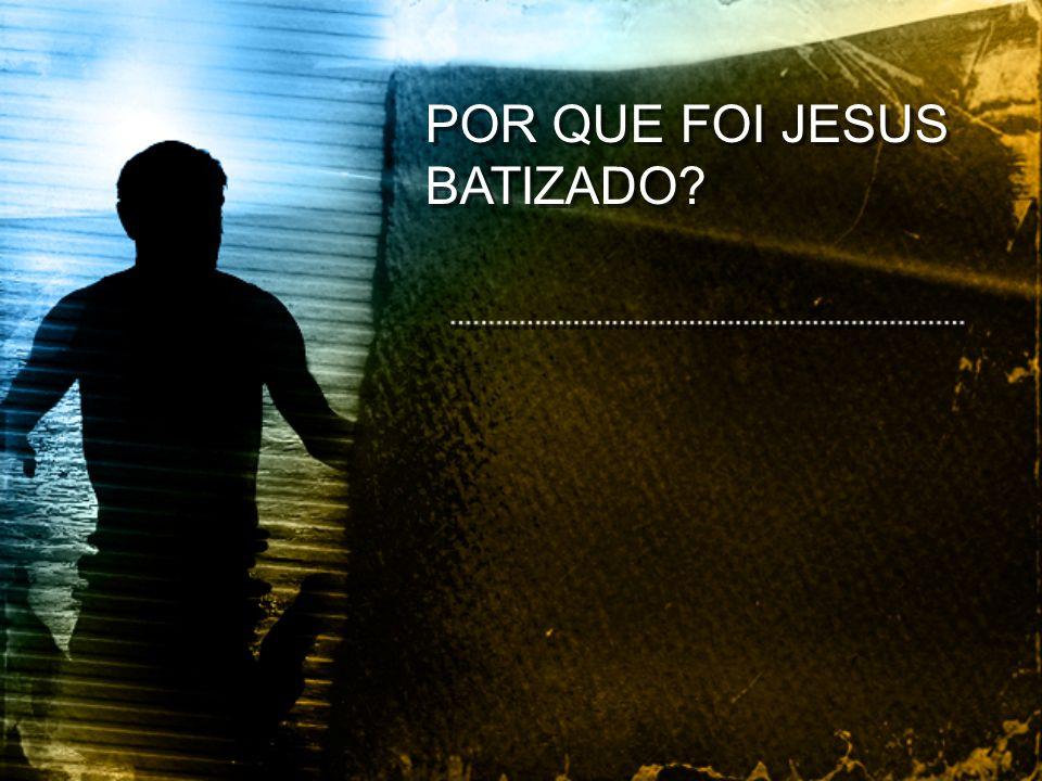 POR QUE FOI JESUS BATIZADO?