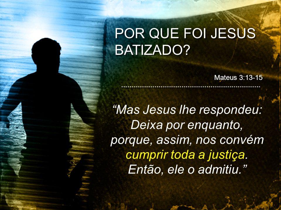 Mas Jesus lhe respondeu: Deixa por enquanto, porque, assim, nos convém cumprir toda a justiça. Então, ele o admitiu. Mateus 3:13-15