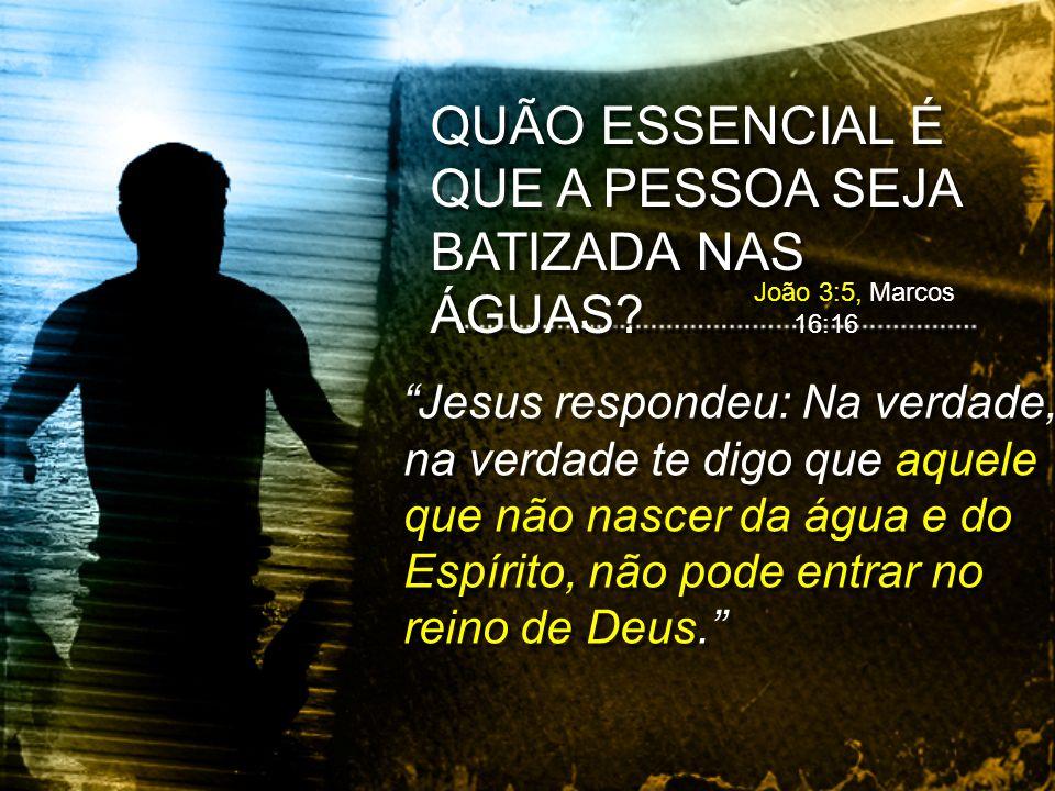 Jesus respondeu: Na verdade, na verdade te digo que aquele que não nascer da água e do Espírito, não pode entrar no reino de Deus. QUÃO ESSENCIAL É QU