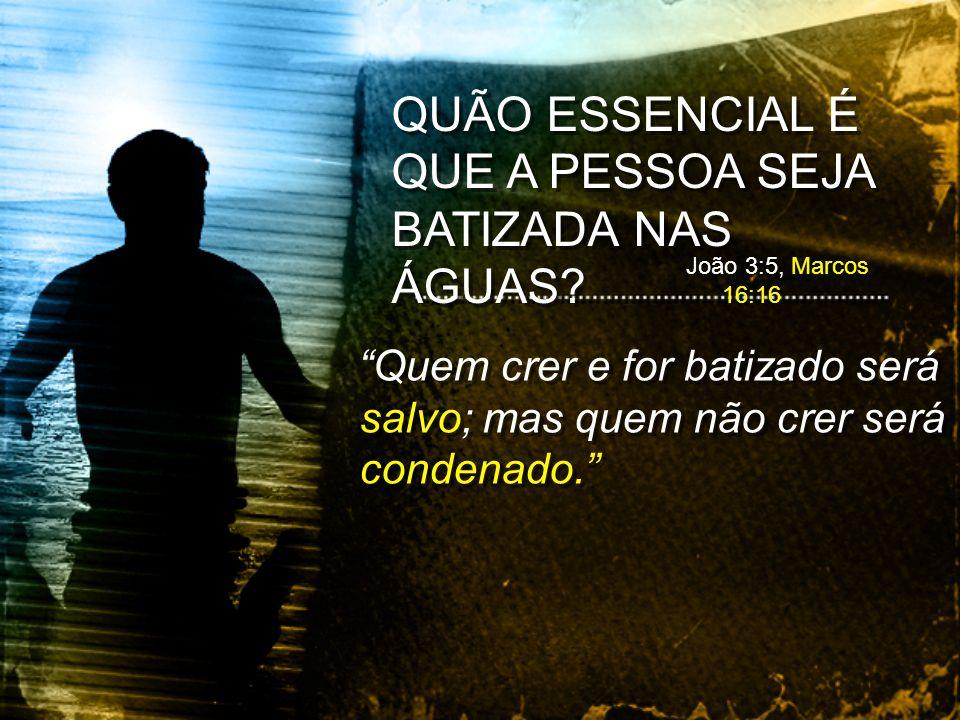 Quem crer e for batizado será salvo; mas quem não crer será condenado. QUÃO ESSENCIAL É QUE A PESSOA SEJA BATIZADA NAS ÁGUAS? João 3:5, Marcos 16:16