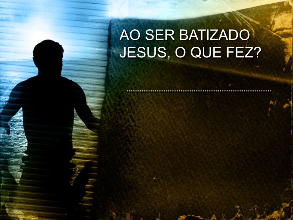 AO SER BATIZADO JESUS, O QUE FEZ?