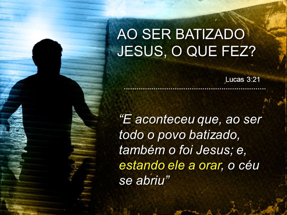 E aconteceu que, ao ser todo o povo batizado, também o foi Jesus; e, estando ele a orar, o céu se abriu AO SER BATIZADO JESUS, O QUE FEZ? Lucas 3:21