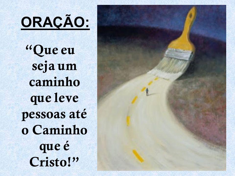ORAÇÃO: Que eu seja um caminho que leve pessoas até o Caminho que é Cristo!