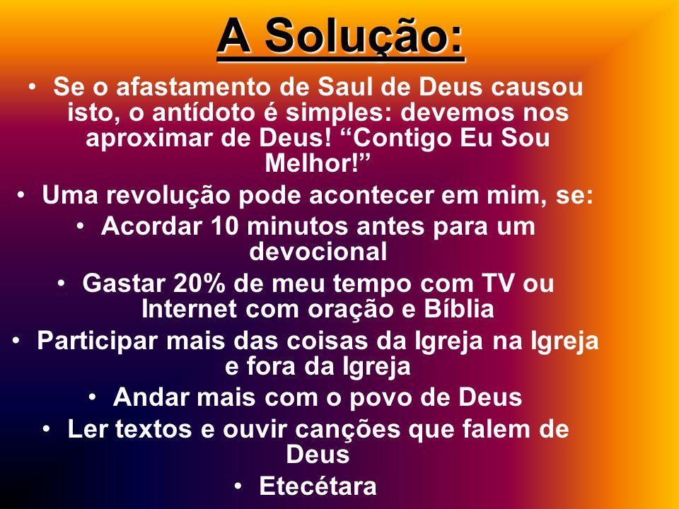 A Solução: Se o afastamento de Saul de Deus causou isto, o antídoto é simples: devemos nos aproximar de Deus.
