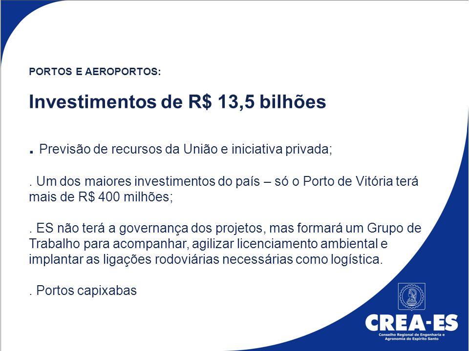 PORTOS E AEROPORTOS: Investimentos de R$ 13,5 bilhões. Previsão de recursos da União e iniciativa privada;. Um dos maiores investimentos do país – só