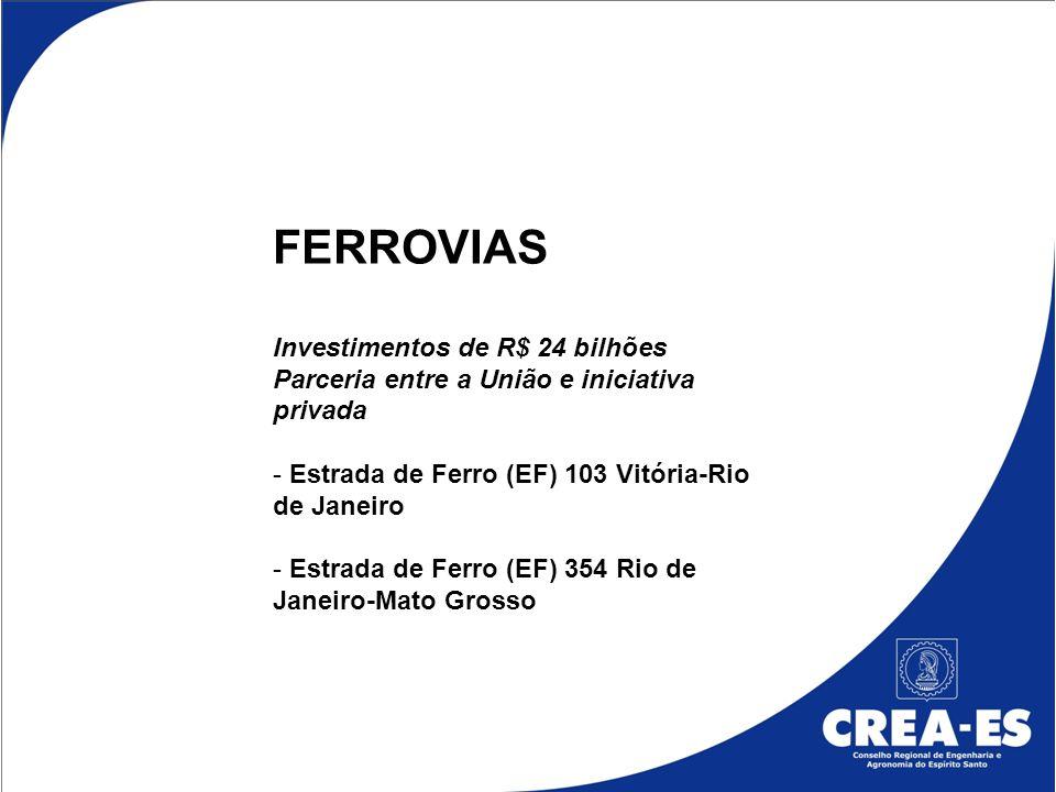 FERROVIAS Investimentos de R$ 24 bilhões Parceria entre a União e iniciativa privada - Estrada de Ferro (EF) 103 Vitória-Rio de Janeiro - Estrada de F