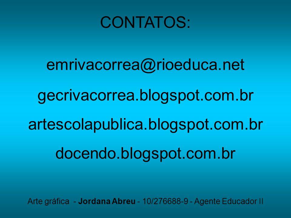 CONTATOS: emrivacorrea@rioeduca.net gecrivacorrea.blogspot.com.br artescolapublica.blogspot.com.br docendo.blogspot.com.br Arte gráfica - Jordana Abre