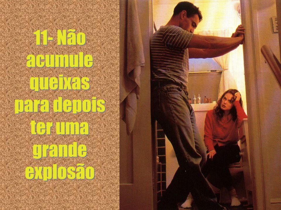 11 11- Não acumule queixas para depois ter uma grande explosão