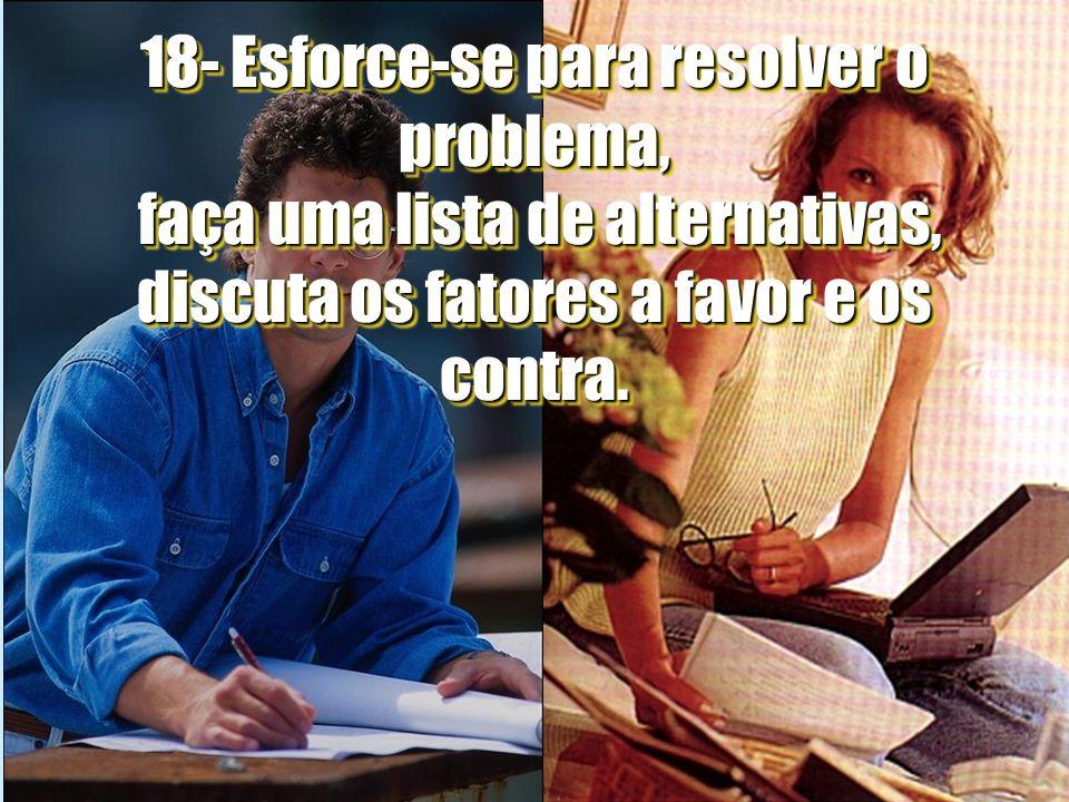 16 18- Esforce-se para resolver o problema, faça uma lista de alternativas, discuta os fatores a favor e os contra.
