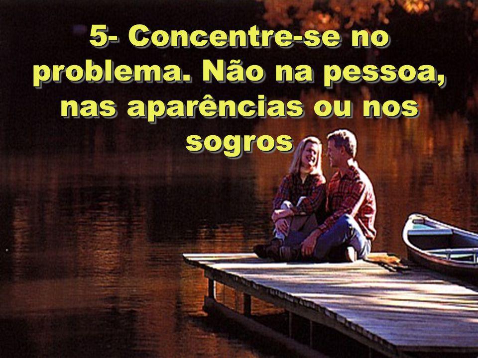 6 5- Concentre-se no problema. Não na pessoa, nas aparências ou nos sogros