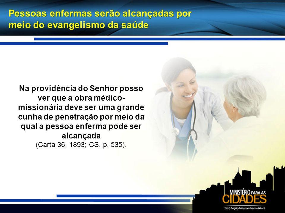 Pessoas enfermas serão alcançadas por meio do evangelismo da saúde Na providência do Senhor posso ver que a obra médico- missionária deve ser uma grande cunha de penetração por meio da qual a pessoa enferma pode ser alcançada (Carta 36, 1893; CS, p.
