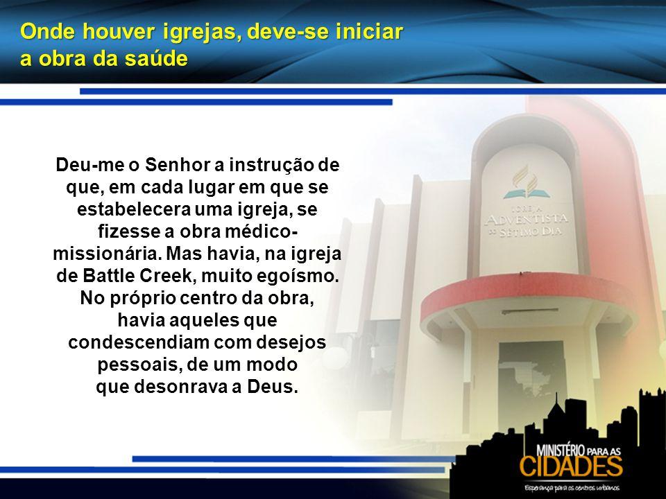 Onde houver igrejas, deve-se iniciar a obra da saúde Deu-me o Senhor a instrução de que, em cada lugar em que se estabelecera uma igreja, se fizesse a obra médico- missionária.